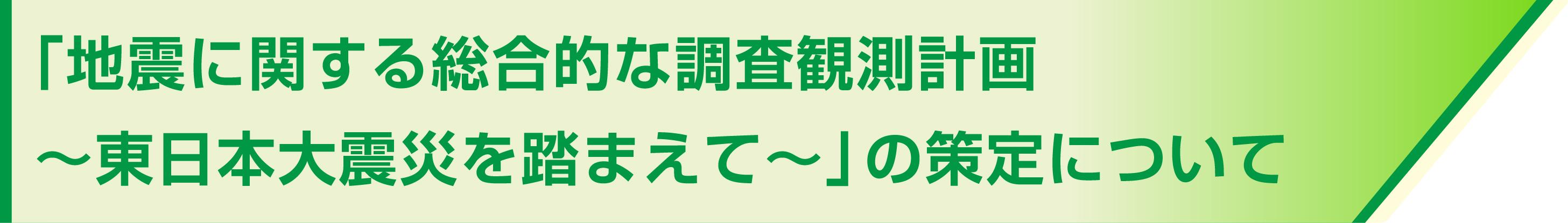 「地震に関する総合的な調査観測計画~東日本大震災を踏まえて~」の策定について
