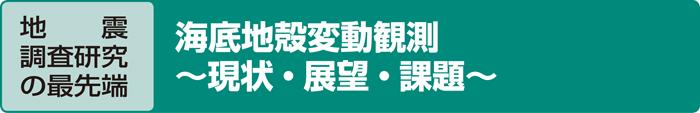 地  震調査研究の最先端 海底地殻変動観測 〜現状・展望・課題〜